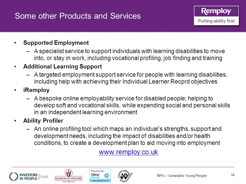 RPA – Vulnerable Young People Some other Products and Services Supported Employment –A specialist service to support individuals with learning disabilities to move into, or stay in work, including vocational profiling, job finding and training Additional Learning Support –A targeted employment support service for people with learning disabilities, including help with achieving their Individual Learner Recprd objectives iRemploy –A bespoke online employability service for disabled people; helping to develop soft and vocational skills, while expending social and personal skills in an independent learning environment Ability Profiler –An online profiling tool which maps an individuals strengths, support and development needs, including the impact of disabilities and/or health conditions, to create a development plan to aid moving into employment www.remploy.co.uk 14