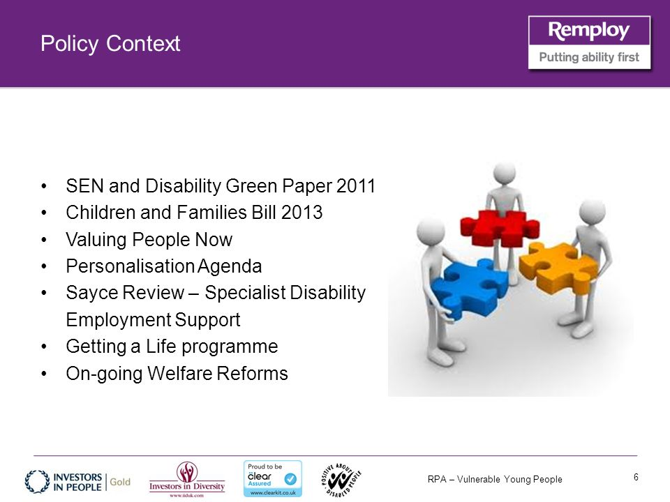 RPA – Vulnerable Young People Policy Context SEN and Disability Green Paper 2011 Children and Families Bill 2013 Valuing People Now Personalisation Agenda Sayce Review – Specialist Disability Employment Support Getting a Life programme On-going Welfare Reforms 6