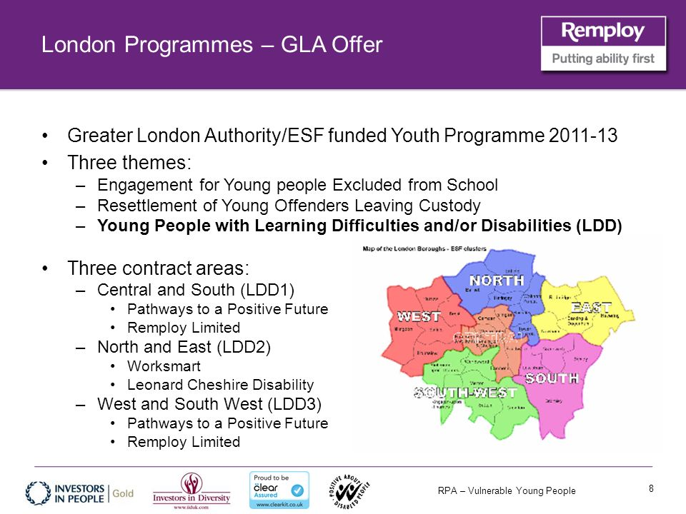 RPA – Vulnerable Young People London Programmes – GLA Offer Greater London Authority/ESF funded Youth Programme 2011-13 Three themes: –Engagement for Young people Excluded from School –Resettlement of Young Offenders Leaving Custody –Young People with Learning Difficulties and/or Disabilities (LDD) Three contract areas: –Central and South (LDD1) Pathways to a Positive Future Remploy Limited –North and East (LDD2) Worksmart Leonard Cheshire Disability –West and South West (LDD3) Pathways to a Positive Future Remploy Limited 8