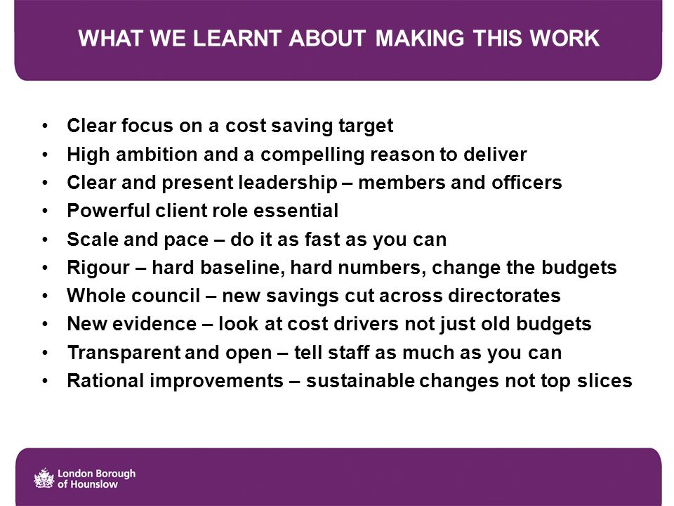 WHAT WE LEARNT ABOUT MAKING THIS WORK Clear focus on a cost saving target High ambition and a compelling reason to deliver Clear and present leadership – members and officers Powerful client role essential Scale and pace – do it as fast as you can Rigour – hard baseline, hard numbers, change the budgets Whole council – new savings cut across directorates New evidence – look at cost drivers not just old budgets Transparent and open – tell staff as much as you can Rational improvements – sustainable changes not top slices