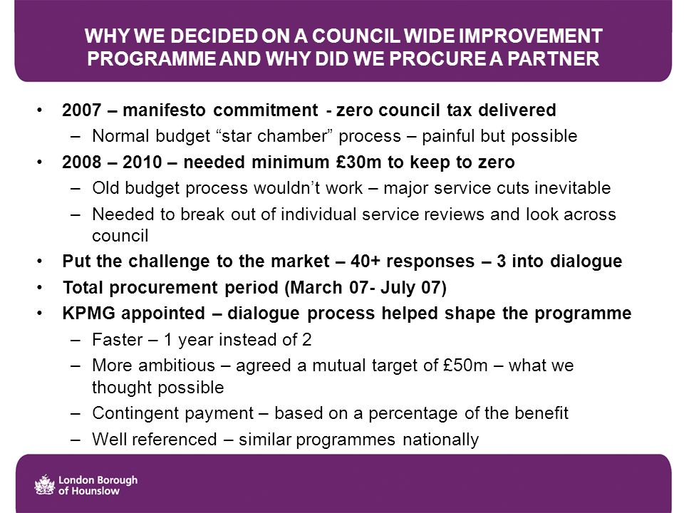 WHY WE DECIDED ON A COUNCIL WIDE IMPROVEMENT PROGRAMME AND WHY DID WE PROCURE A PARTNER 2007 – manifesto commitment - zero council tax delivered –Normal budget star chamber process – painful but possible 2008 – 2010 – needed minimum £30m to keep to zero –Old budget process wouldnt work – major service cuts inevitable –Needed to break out of individual service reviews and look across council Put the challenge to the market – 40+ responses – 3 into dialogue Total procurement period (March 07- July 07) KPMG appointed – dialogue process helped shape the programme –Faster – 1 year instead of 2 –More ambitious – agreed a mutual target of £50m – what we thought possible –Contingent payment – based on a percentage of the benefit –Well referenced – similar programmes nationally