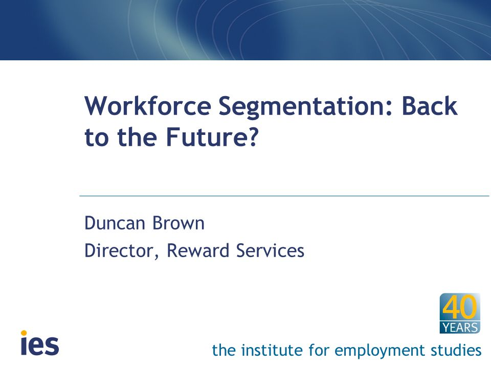 the institute for employment studies Workforce Segmentation: Back to the Future? Duncan Brown Director, Reward Services