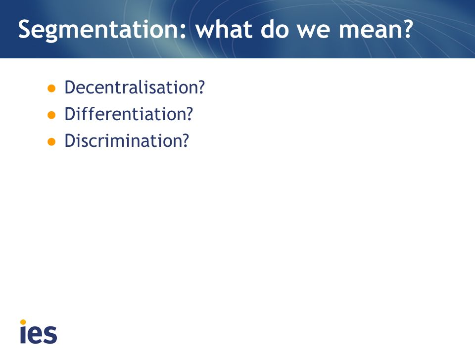 Segmentation: what do we mean? Decentralisation? Differentiation? Discrimination?