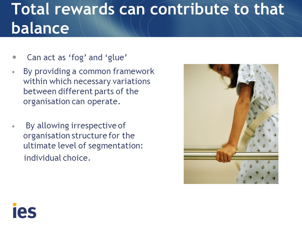 Total rewards can contribute to that balance Can act as fog and glue By providing a common framework within which necessary variations between differe