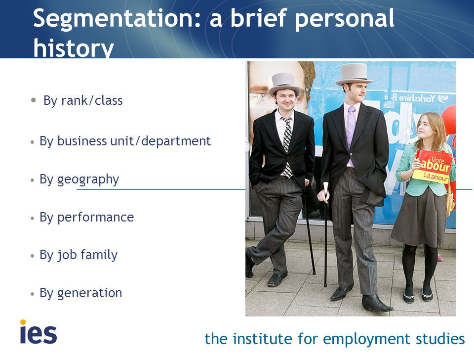 the institute for employment studies Segmentation: a brief personal history By rank/class By business unit/department By geography By performance By j
