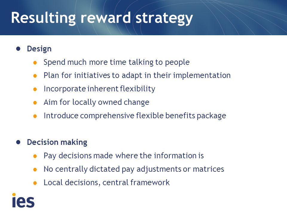 Resulting reward strategy Design Spend much more time talking to people Plan for initiatives to adapt in their implementation Incorporate inherent fle
