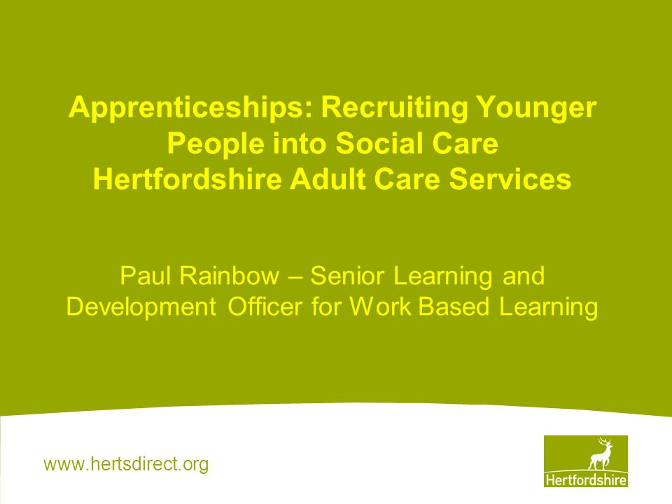 www.hertsdirect.org What an apprentice had to say… the scheme was beneficial to me because it broadened my horizons to the care world.