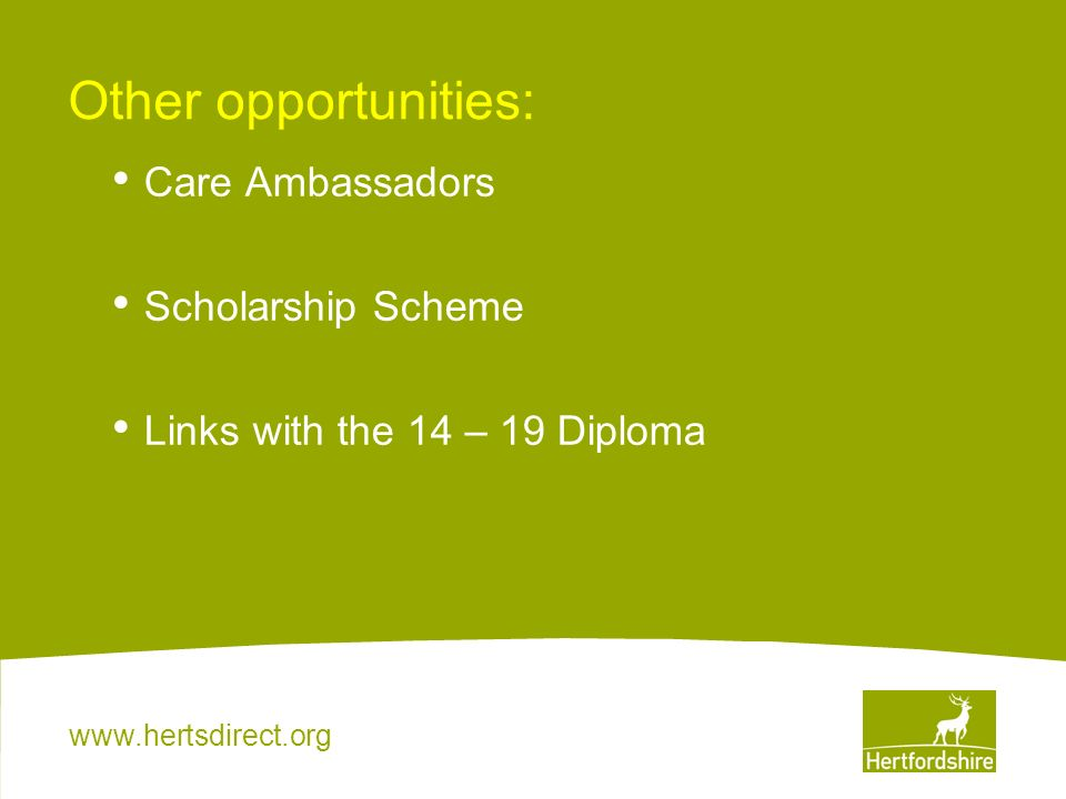 www.hertsdirect.org Other opportunities: Care Ambassadors Scholarship Scheme Links with the 14 – 19 Diploma