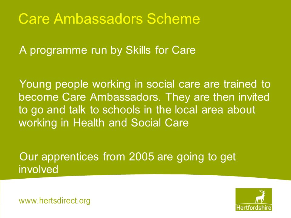 www.hertsdirect.org Care Ambassadors Scheme A programme run by Skills for Care Young people working in social care are trained to become Care Ambassad