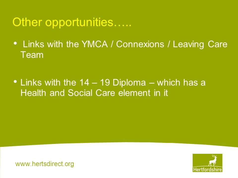 www.hertsdirect.org Other opportunities….. Links with the YMCA / Connexions / Leaving Care Team Links with the 14 – 19 Diploma – which has a Health an