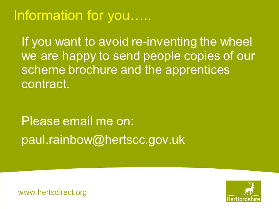 www.hertsdirect.org Information for you….. If you want to avoid re-inventing the wheel we are happy to send people copies of our scheme brochure and t
