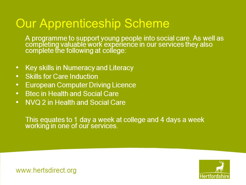 www.hertsdirect.org Our Apprenticeship Scheme A programme to support young people into social care. As well as completing valuable work experience in