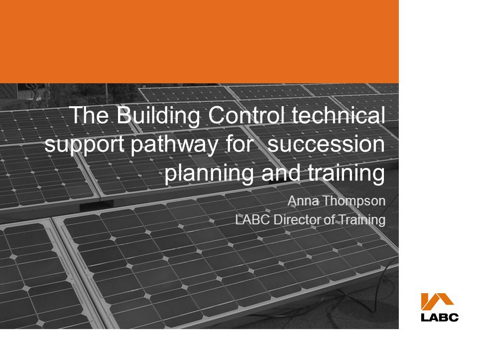The Building Control technical support pathway for succession planning and training Anna Thompson LABC Director of Training