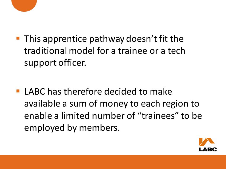 This apprentice pathway doesnt fit the traditional model for a trainee or a tech support officer. LABC has therefore decided to make available a sum o