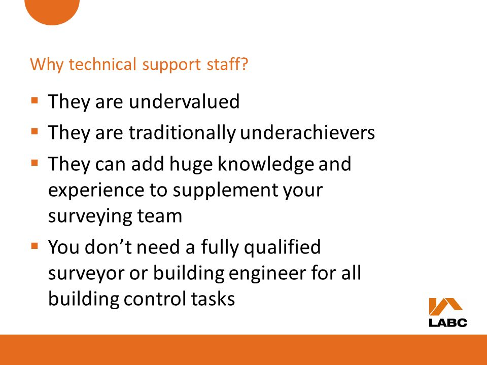 Why technical support staff? They are undervalued They are traditionally underachievers They can add huge knowledge and experience to supplement your