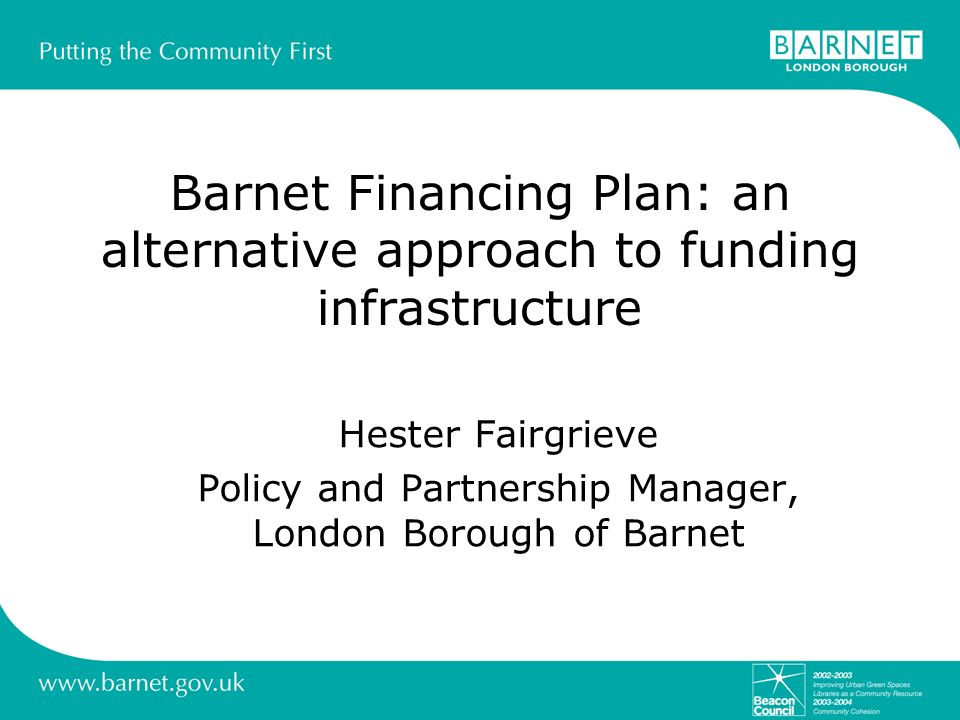 Barnet Financing Plan: an alternative approach to funding infrastructure Hester Fairgrieve Policy and Partnership Manager, London Borough of Barnet