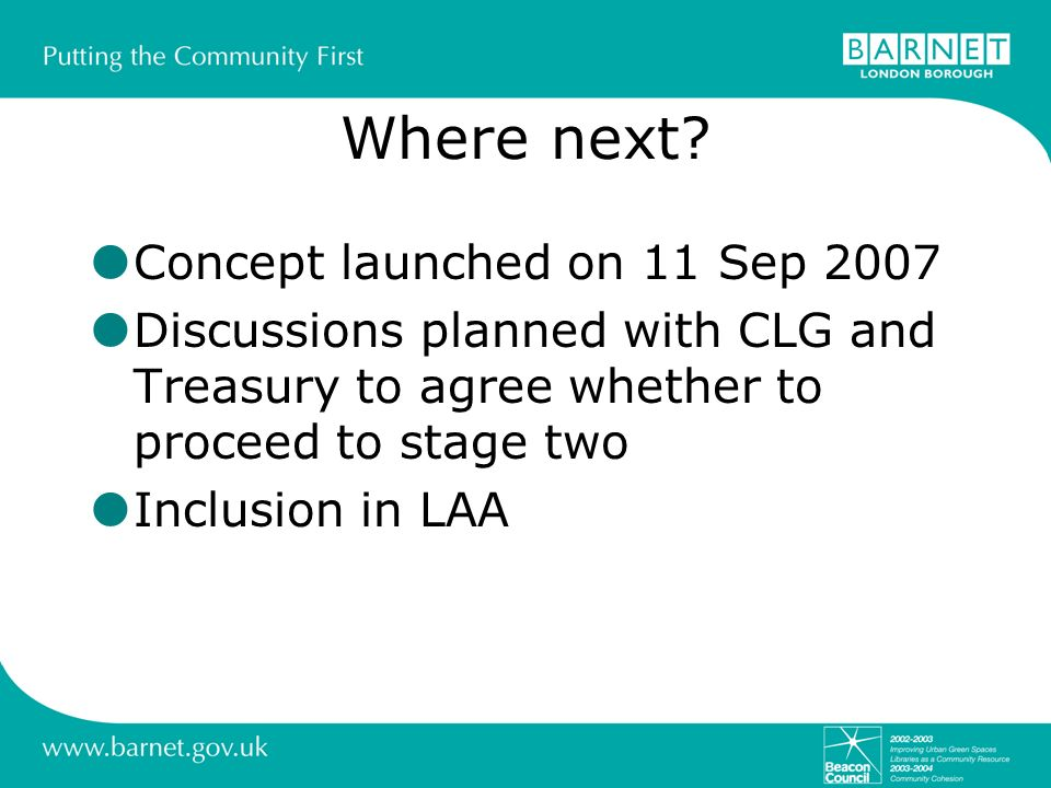 Where next? Concept launched on 11 Sep 2007 Discussions planned with CLG and Treasury to agree whether to proceed to stage two Inclusion in LAA
