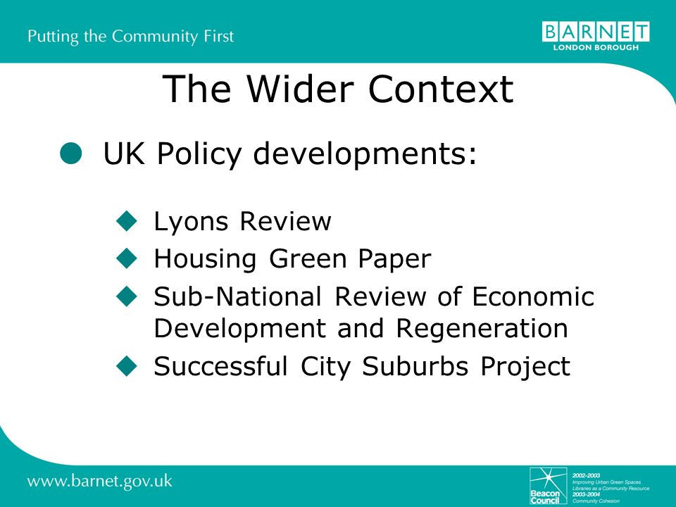The Wider Context UK Policy developments: Lyons Review Housing Green Paper Sub-National Review of Economic Development and Regeneration Successful Cit
