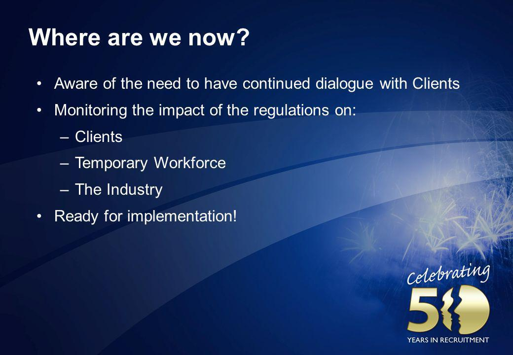 Where are we now? Aware of the need to have continued dialogue with Clients Monitoring the impact of the regulations on: –Clients –Temporary Workforce