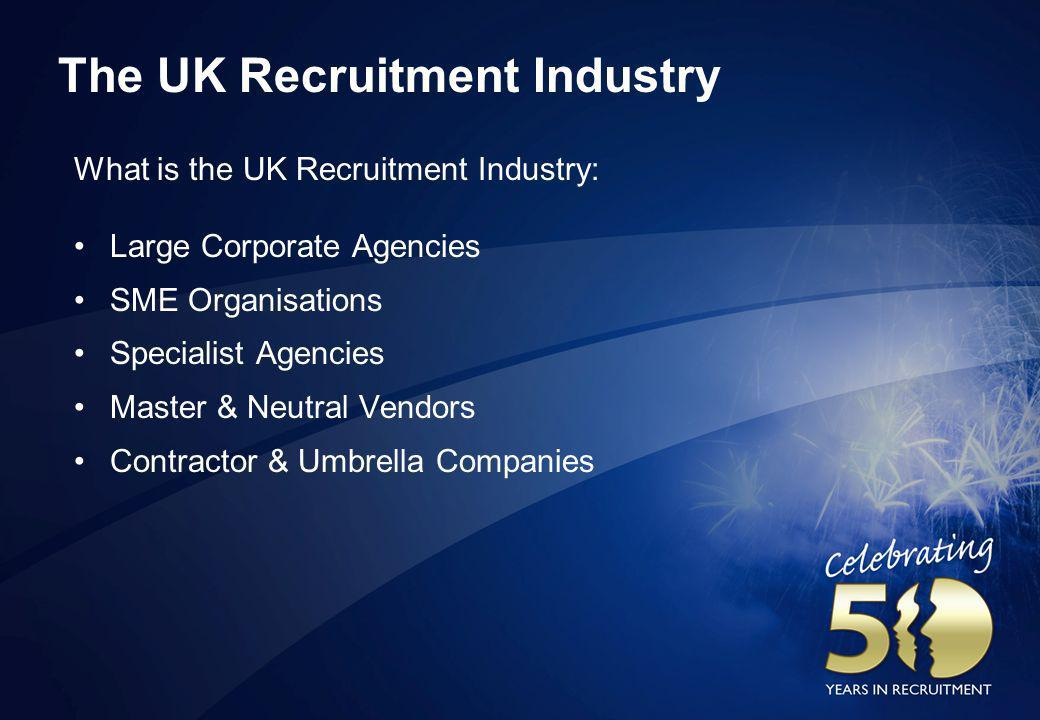 The UK Recruitment Industry What is the UK Recruitment Industry: Large Corporate Agencies SME Organisations Specialist Agencies Master & Neutral Vendo