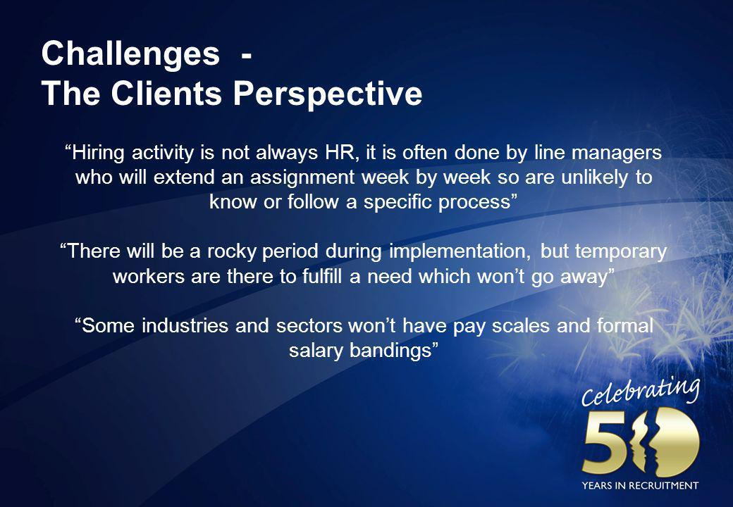 Challenges - The Clients Perspective Hiring activity is not always HR, it is often done by line managers who will extend an assignment week by week so