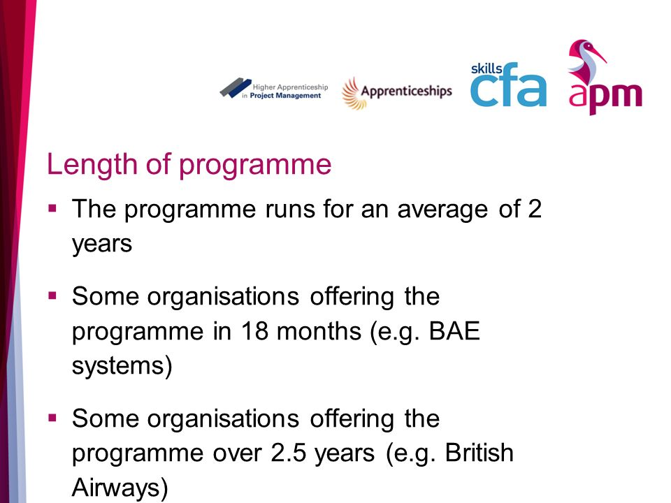 Length of programme The programme runs for an average of 2 years Some organisations offering the programme in 18 months (e.g.