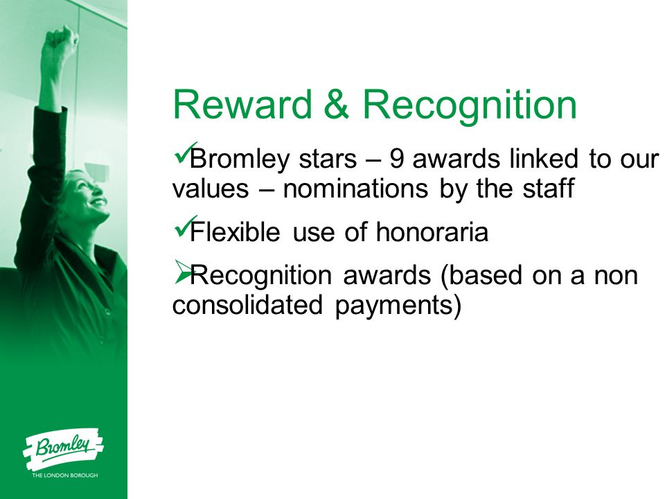 Reward & Recognition Bromley stars – 9 awards linked to our values – nominations by the staff Flexible use of honoraria Recognition awards (based on a