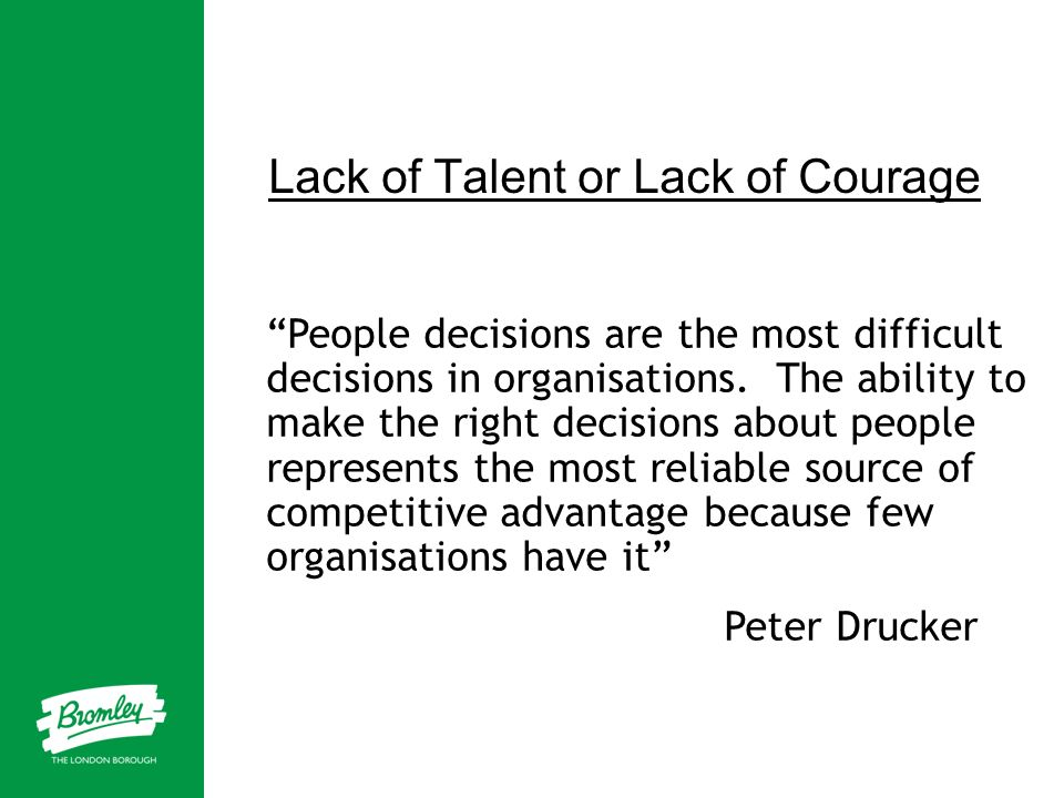 Lack of Talent or Lack of Courage People decisions are the most difficult decisions in organisations. The ability to make the right decisions about pe