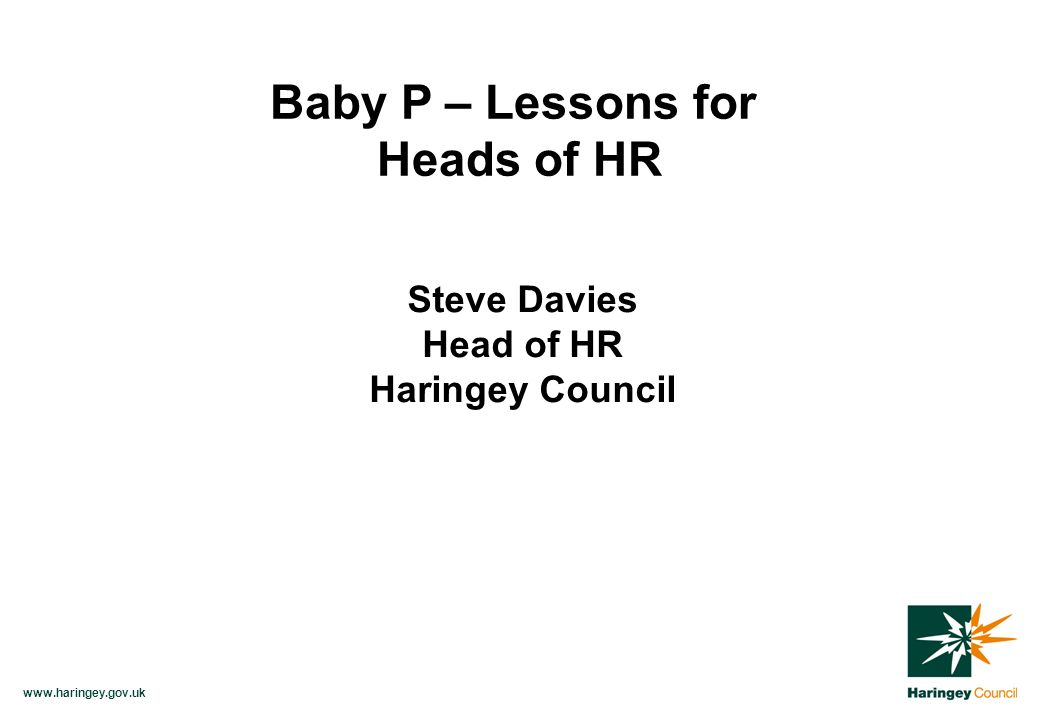 www.haringey.gov.uk Baby P – Lessons for Heads of HR Steve Davies Head of HR Haringey Council