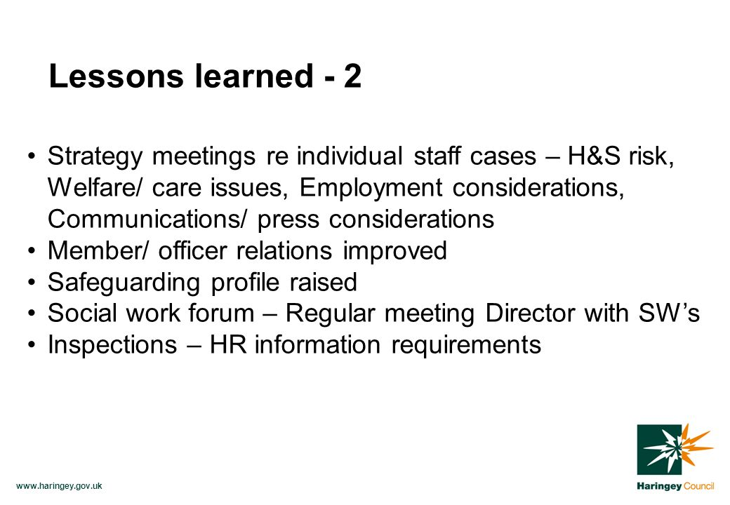 www.haringey.gov.uk Strategy meetings re individual staff cases – H&S risk, Welfare/ care issues, Employment considerations, Communications/ press considerations Member/ officer relations improved Safeguarding profile raised Social work forum – Regular meeting Director with SWs Inspections – HR information requirements Lessons learned - 2