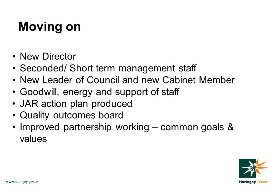 www.haringey.gov.uk New Director Seconded/ Short term management staff New Leader of Council and new Cabinet Member Goodwill, energy and support of staff JAR action plan produced Quality outcomes board Improved partnership working – common goals & values Moving on