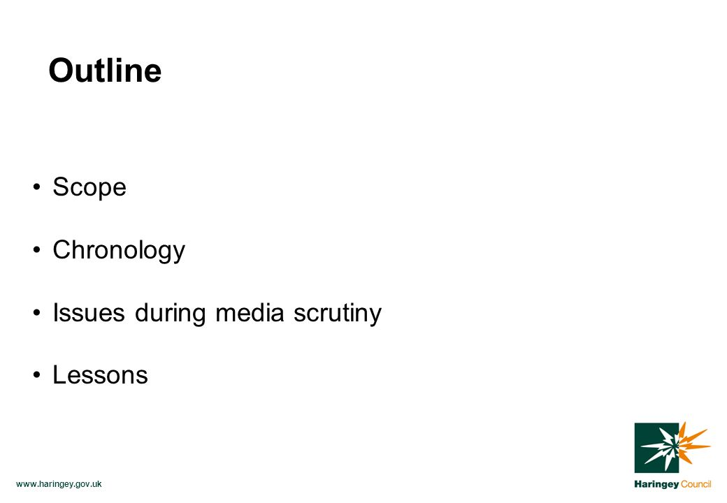 www.haringey.gov.uk Scope Chronology Issues during media scrutiny Lessons Outline