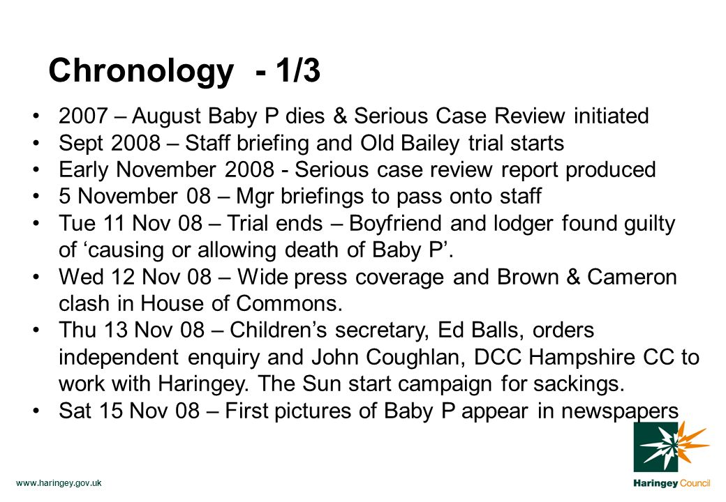 www.haringey.gov.uk 2007 – August Baby P dies & Serious Case Review initiated Sept 2008 – Staff briefing and Old Bailey trial starts Early November 2008 - Serious case review report produced 5 November 08 – Mgr briefings to pass onto staff Tue 11 Nov 08 – Trial ends – Boyfriend and lodger found guilty of causing or allowing death of Baby P.