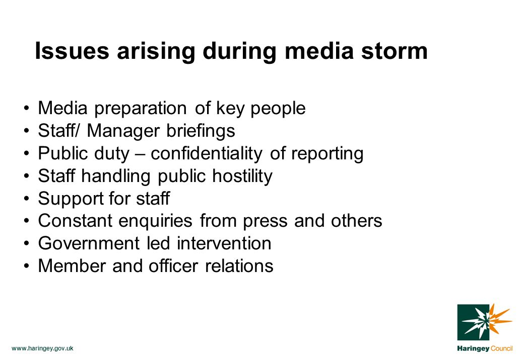 www.haringey.gov.uk Media preparation of key people Staff/ Manager briefings Public duty – confidentiality of reporting Staff handling public hostility Support for staff Constant enquiries from press and others Government led intervention Member and officer relations Issues arising during media storm