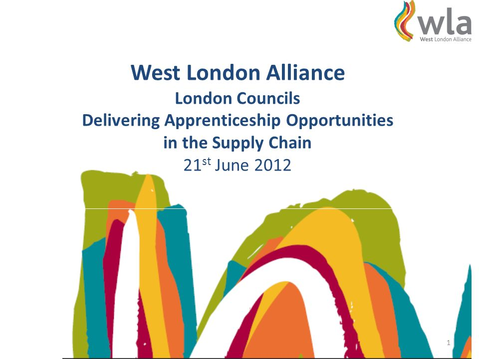 West London Alliance London Councils Delivering Apprenticeship Opportunities in the Supply Chain 21 st June 2012 1