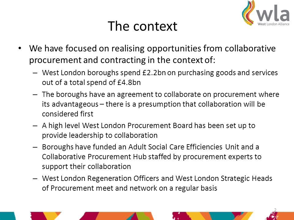 The context We have focused on realising opportunities from collaborative procurement and contracting in the context of: – West London boroughs spend £2.2bn on purchasing goods and services out of a total spend of £4.8bn – The boroughs have an agreement to collaborate on procurement where its advantageous – there is a presumption that collaboration will be considered first – A high level West London Procurement Board has been set up to provide leadership to collaboration – Boroughs have funded an Adult Social Care Efficiencies Unit and a Collaborative Procurement Hub staffed by procurement experts to support their collaboration – West London Regeneration Officers and West London Strategic Heads of Procurement meet and network on a regular basis 2