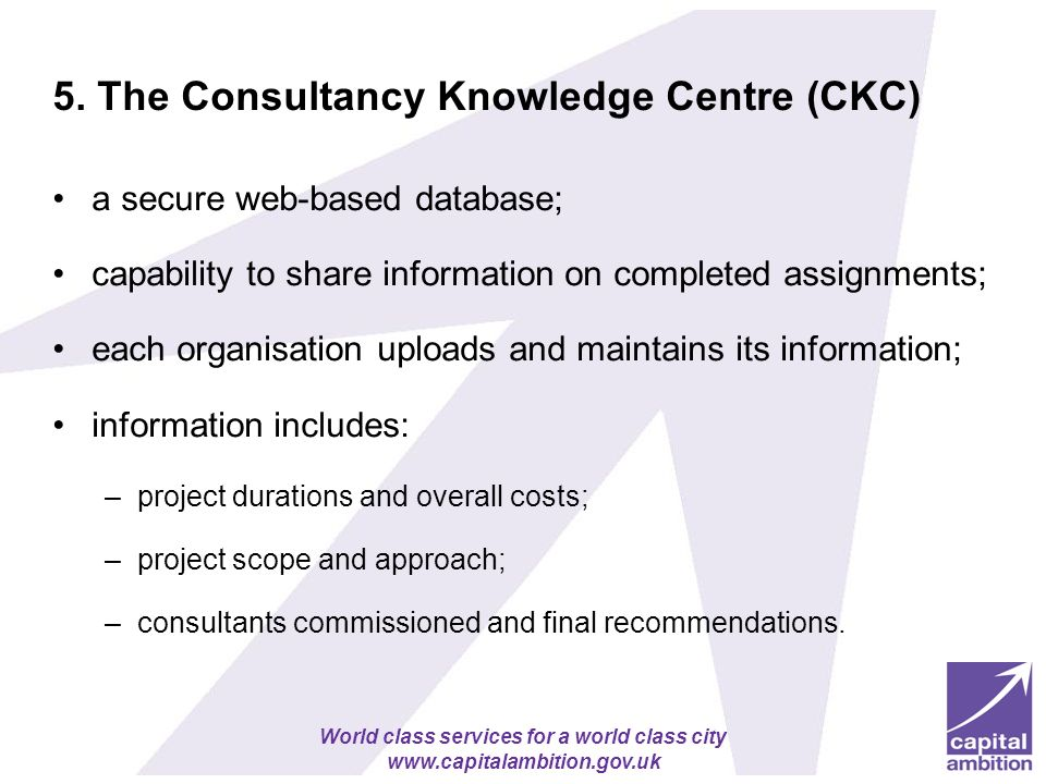 World class services for a world class city www.capitalambition.gov.uk 5. The Consultancy Knowledge Centre (CKC) a secure web-based database; capabili