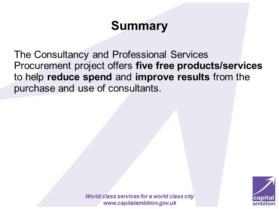 World class services for a world class city www.capitalambition.gov.uk Summary The Consultancy and Professional Services Procurement project offers five free products/services to help reduce spend and improve results from the purchase and use of consultants.