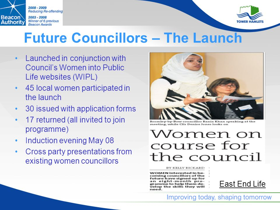 Future Councillors – The Launch Launched in conjunction with Councils Women into Public Life websites (WIPL) 45 local women participated in the launch 30 issued with application forms 17 returned (all invited to join programme) Induction evening May 08 Cross party presentations from existing women councillors East End Life