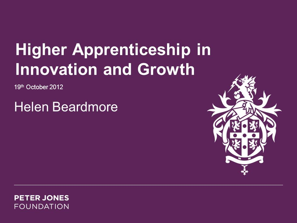 Higher Apprenticeship in Innovation and Growth 19 th October 2012 Helen Beardmore