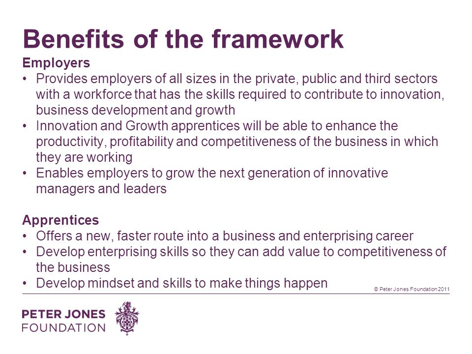 © Peter Jones Foundation 2011 Benefits of the framework Employers Provides employers of all sizes in the private, public and third sectors with a workforce that has the skills required to contribute to innovation, business development and growth Innovation and Growth apprentices will be able to enhance the productivity, profitability and competitiveness of the business in which they are working Enables employers to grow the next generation of innovative managers and leaders Apprentices Offers a new, faster route into a business and enterprising career Develop enterprising skills so they can add value to competitiveness of the business Develop mindset and skills to make things happen