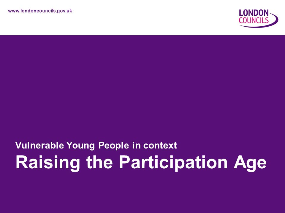 www.londoncouncils.gov.uk Vulnerable Young People in context Raising the Participation Age