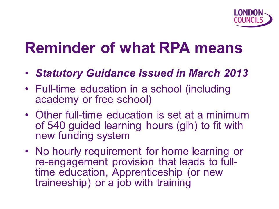 Statutory Guidance issued in March 2013 Full-time education in a school (including academy or free school) Other full-time education is set at a minimum of 540 guided learning hours (glh) to fit with new funding system No hourly requirement for home learning or re-engagement provision that leads to full- time education, Apprenticeship (or new traineeship) or a job with training Reminder of what RPA means