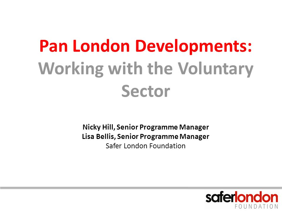 Pan London Developments: Working with the Voluntary Sector Nicky Hill, Senior Programme Manager Lisa Bellis, Senior Programme Manager Safer London Fou
