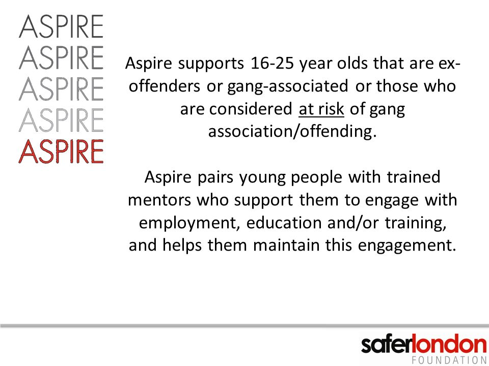 Aspire supports 16-25 year olds that are ex- offenders or gang-associated or those who are considered at risk of gang association/offending.