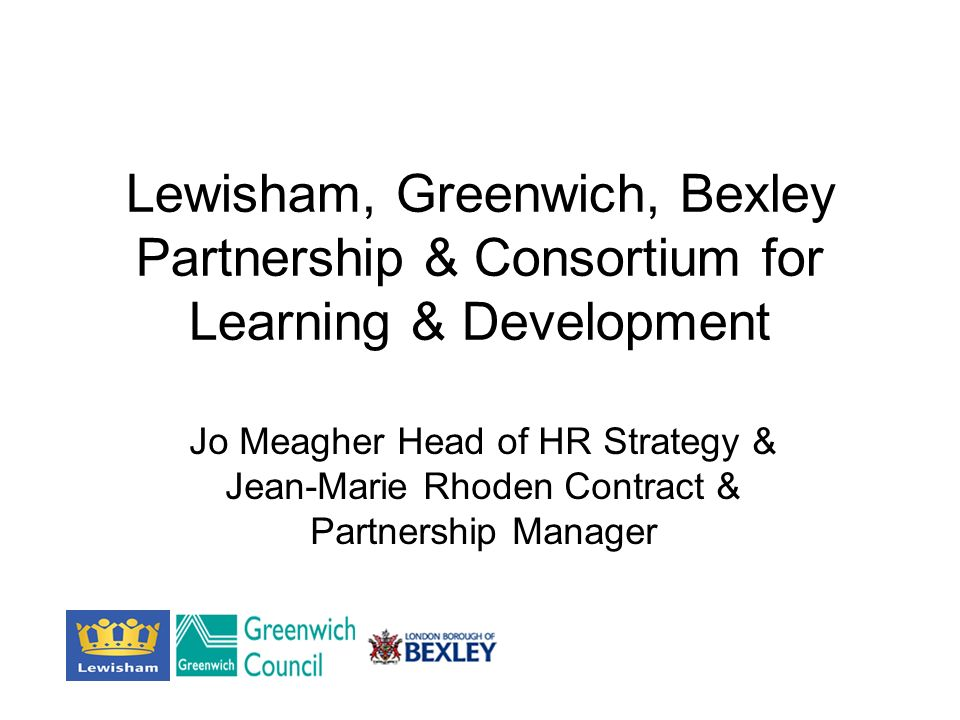 Lewisham, Greenwich, Bexley Partnership & Consortium for Learning & Development Jo Meagher Head of HR Strategy & Jean-Marie Rhoden Contract & Partnership Manager
