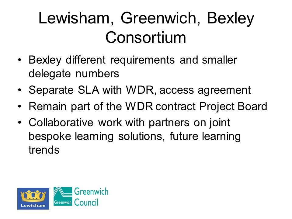 Lewisham, Greenwich, Bexley Consortium Bexley different requirements and smaller delegate numbers Separate SLA with WDR, access agreement Remain part of the WDR contract Project Board Collaborative work with partners on joint bespoke learning solutions, future learning trends