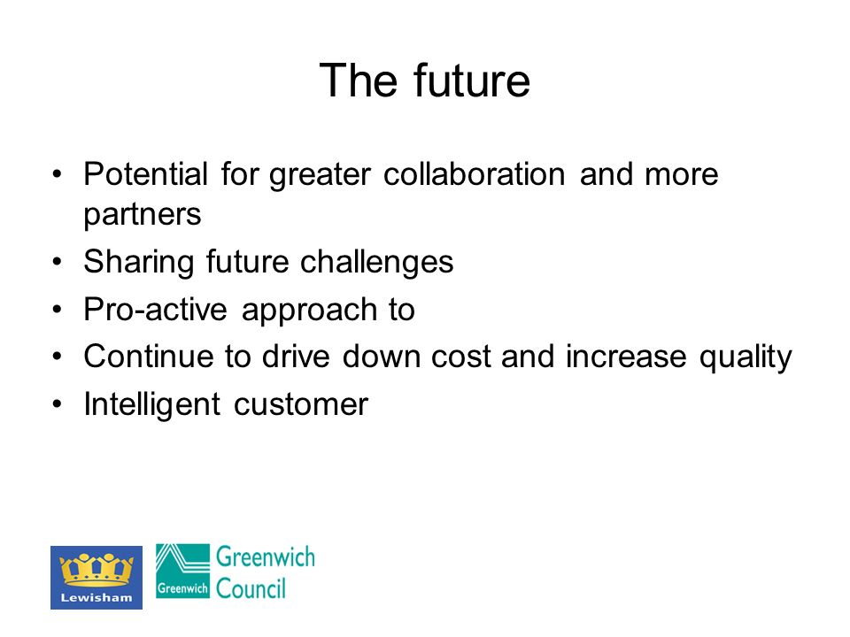 The future Potential for greater collaboration and more partners Sharing future challenges Pro-active approach to Continue to drive down cost and increase quality Intelligent customer