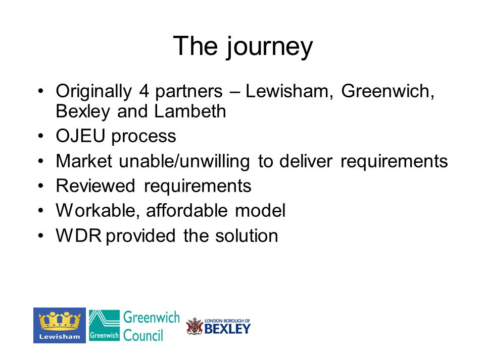 The journey Originally 4 partners – Lewisham, Greenwich, Bexley and Lambeth OJEU process Market unable/unwilling to deliver requirements Reviewed requirements Workable, affordable model WDR provided the solution