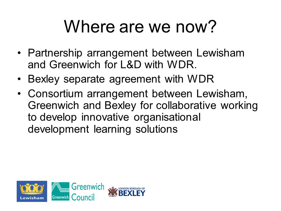 Where are we now? Partnership arrangement between Lewisham and Greenwich for L&D with WDR. Bexley separate agreement with WDR Consortium arrangement b